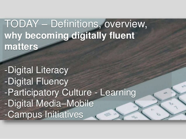 TODAY – Definitions, overview, why becoming digitally fluent matters -Digital Literacy -Digital Fluency -Participatory Cul...
