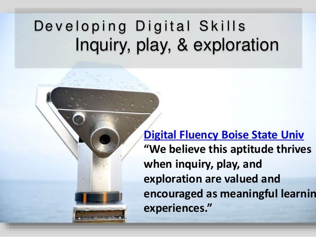 "De v e l o p i n g D i g i t a l S k i l l s Inquiry, play, & exploration Digital Fluency Boise State Univ ""We believe thi..."