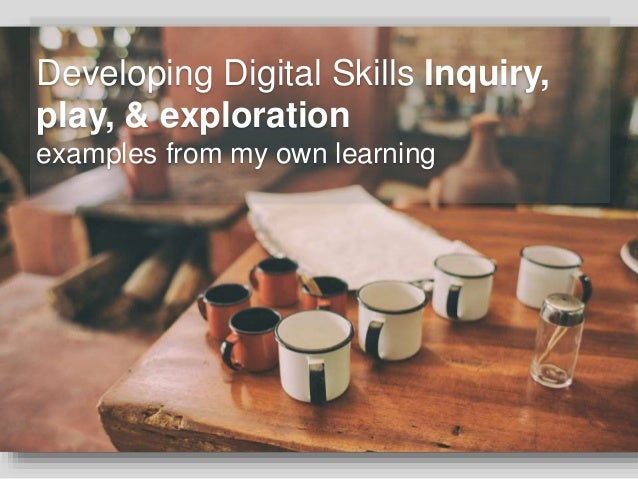 Developing Digital Skills Inquiry, play, & exploration examples from my own learning