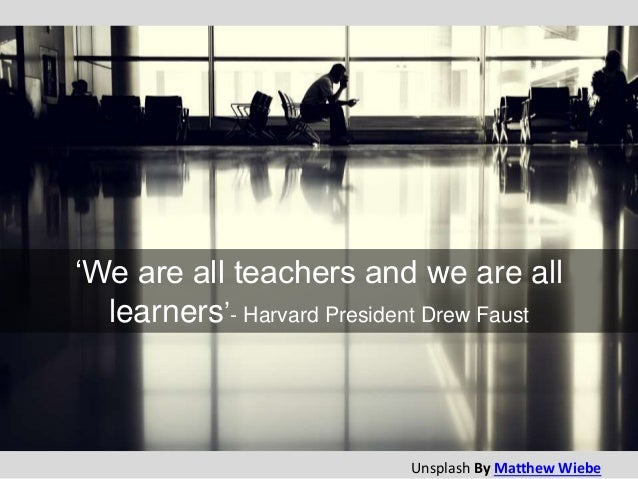 'We are all teachers and we are all learners'- Harvard President Drew Faust Unsplash By Matthew Wiebe