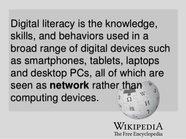 Digital literacy is the knowledge, skills, and behaviors used in a broad range of digital devices such as smartphones, tab...