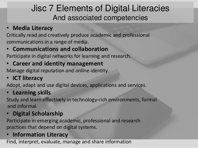 Jisc 7 Elements of Digital Literacies And associated competencies • Media Literacy Critically read and creatively produce ...