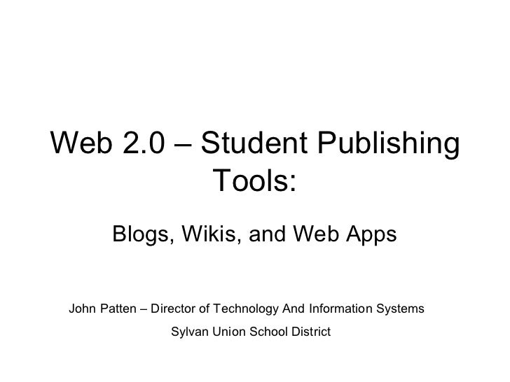 Web 2.0 – Student Publishing Tools: Blogs, Wikis, and Web Apps John Patten – Director of Technology And Information System...