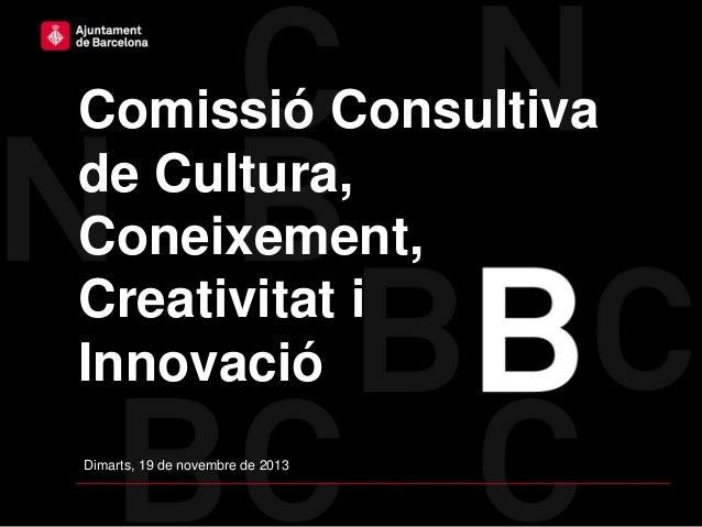 Comissió Consultiva de Cultura, Coneixement, Creativitat i Innovació Dimarts, 19 de novembre de 2013