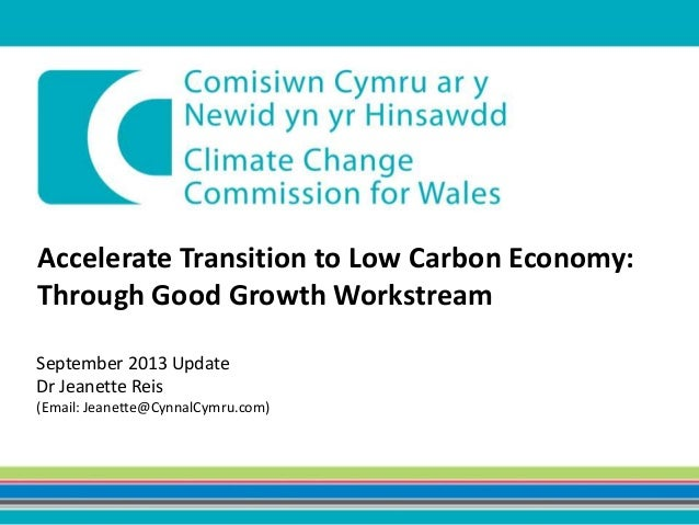 Accelerate Transition to Low Carbon Economy: Through Good Growth Workstream September 2013 Update Dr Jeanette Reis (Email:...