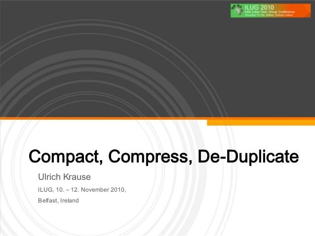 Compact, Compress, De-Duplicate Ulrich Krause ILUG, 10. – 12. November 2010, Belfast, Ireland
