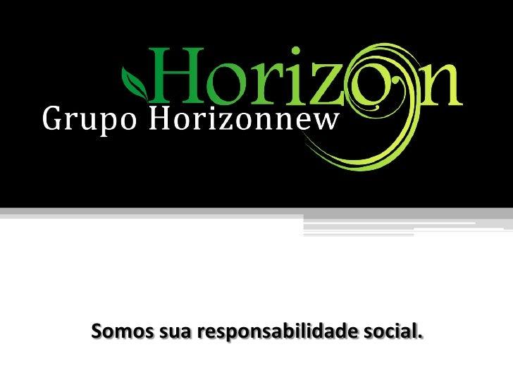 Grupo HORIZON NEW<br />Somos sua responsabilidade social.<br />