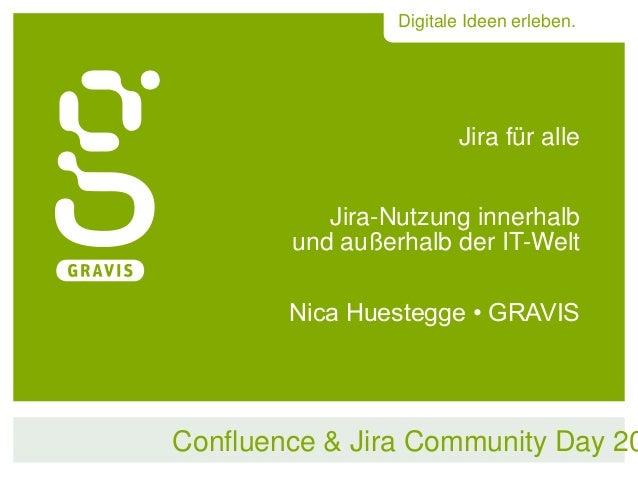Digitale Ideen erleben.  Jira für alle Jira-Nutzung innerhalb und außerhalb der IT-Welt Nica Huestegge • GRAVIS  Confluenc...