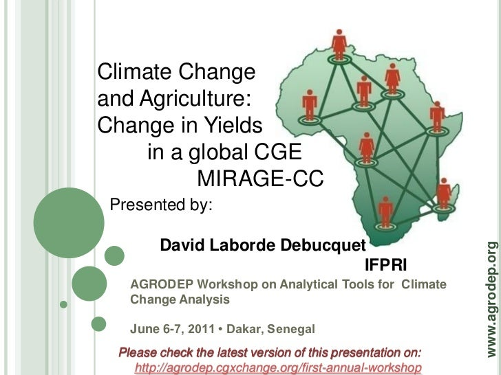 Climate Changeand Agriculture:Change in Yields     in a global CGE           MIRAGE-CC Presented by:         David Laborde...