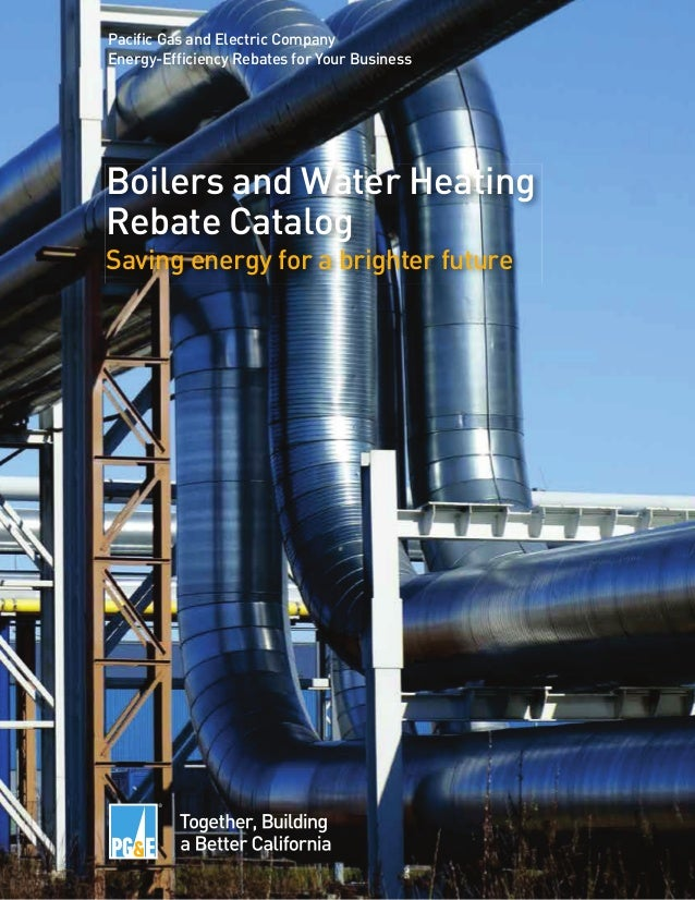 Boilers and Water Heating Rebate Catalog Saving energy for a brighter future Pacific Gas and Electric Company Energy-Effic...