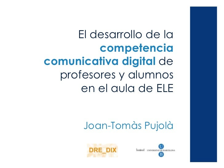 El desarrollo de la         competenciacomunicativa digital de  profesores y alumnos      en el aula de ELE       Joan-Tom...
