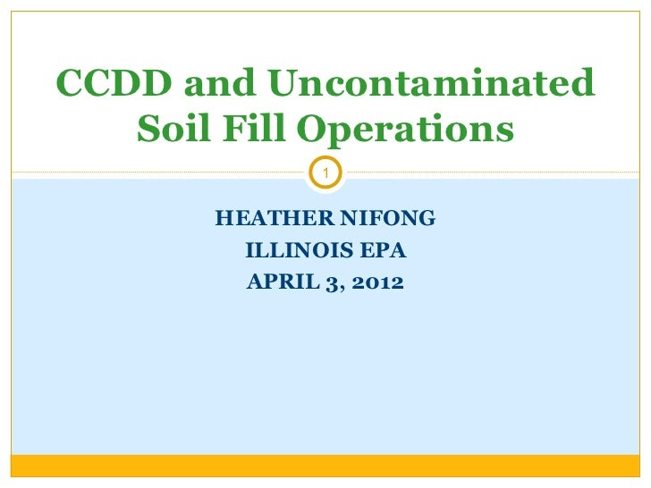 CCDD and Uncontaminated   Soil Fill Operations             1      HEATHER NIFONG        ILLINOIS EPA        APRIL 3, 2012