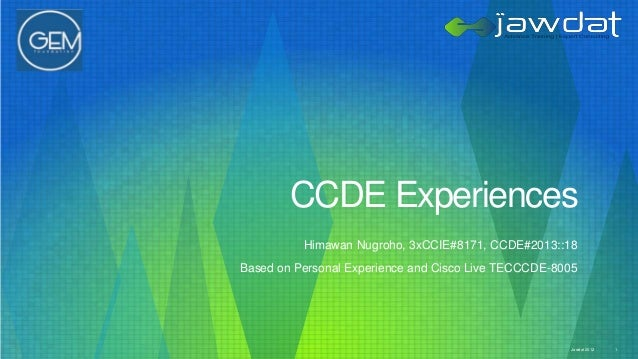 CCDE Experiences Himawan Nugroho, 3xCCIE#8171, CCDE#2013::18 Based on Personal Experience and Cisco Live TECCCDE-8005  Jaw...