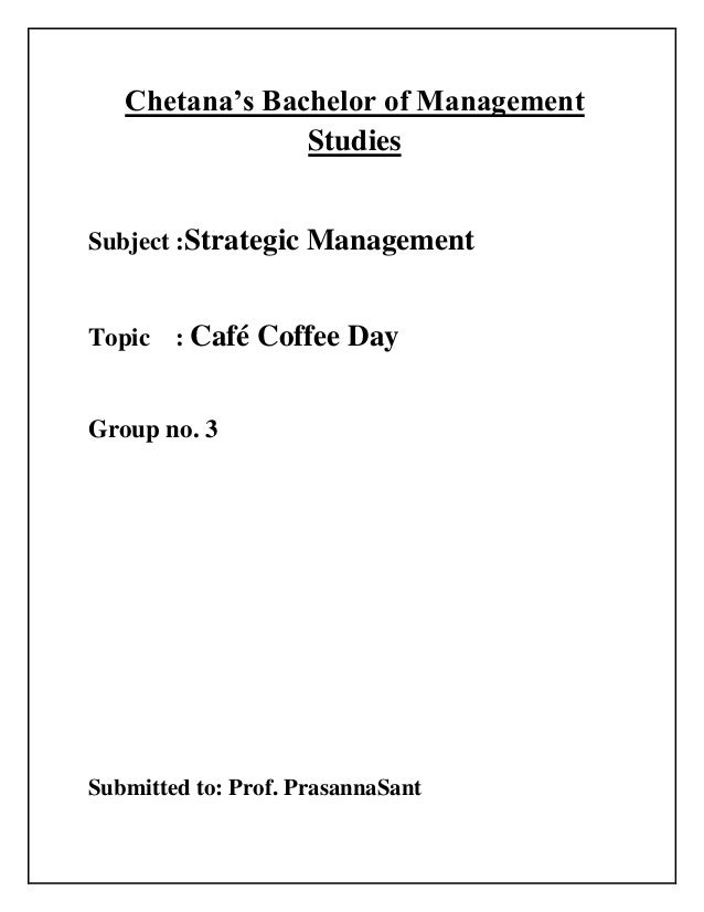 Chetana's Bachelor of Management Studies Subject :Strategic Management Topic : Café Coffee Day Group no. 3 Submitted to: P...