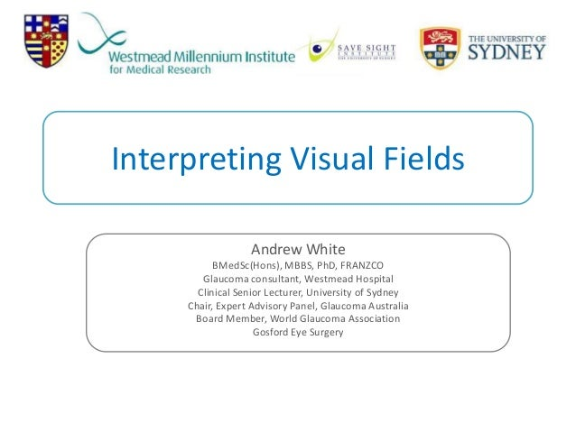 Interpreting Visual Fields Andrew White BMedSc(Hons), MBBS, PhD, FRANZCO Glaucoma consultant, Westmead Hospital Clinical S...