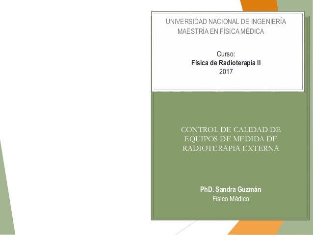PhD. Sandra Guzmán Físico Médico UNIVERSIDAD NACIONAL DE INGENIERÍA MAESTRÍA EN FÍSICA MÉDICA Curso: Física de Radioterapi...