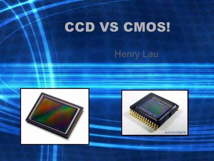 CCD VS CMOS! Henry Lau