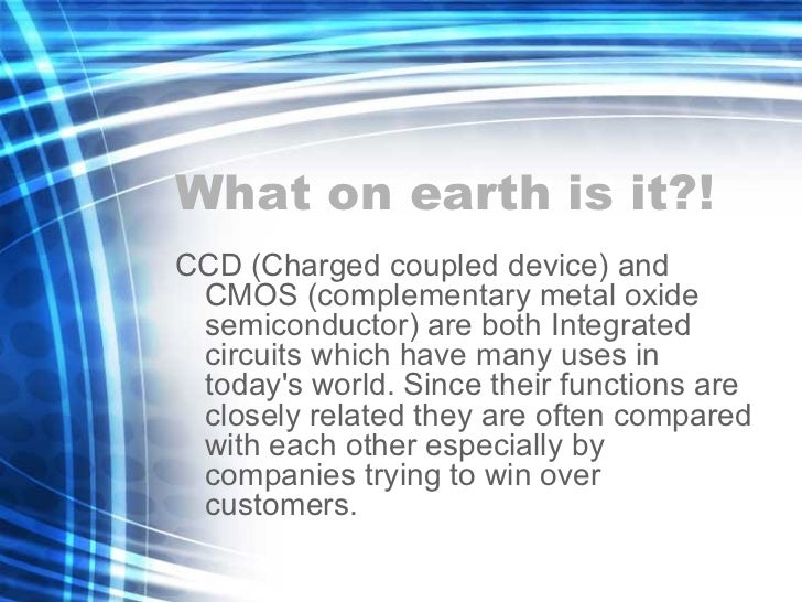 What on earth is it?! <ul><li>CCD (Charged coupled device) and CMOS (complementary metal oxide semiconductor) are both Int...
