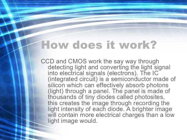 How does it work? <ul><li>CCD and CMOS work the say way through detecting light and converting the light signal into elect...