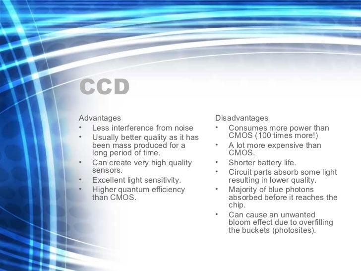 CCD <ul><li>Advantages </li></ul><ul><li>Less interference from noise </li></ul><ul><li>Usually better quality as it has b...