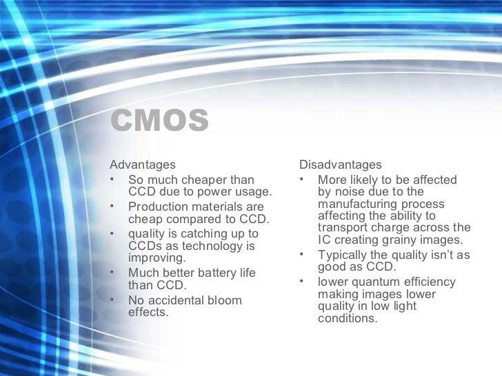 CMOS <ul><li>Advantages </li></ul><ul><li>So much cheaper than CCD due to power usage. </li></ul><ul><li>Production materi...