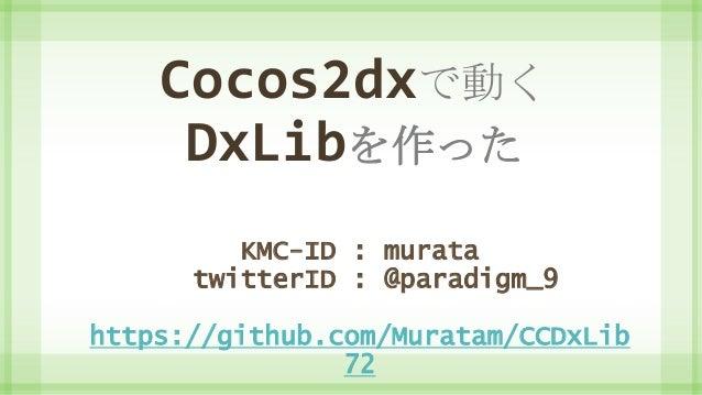Cocos2dxで動く DxLibを作った KMC-ID : murata twitterID : @paradigm_9 https://github.com/Muratam/CCDxLib 72