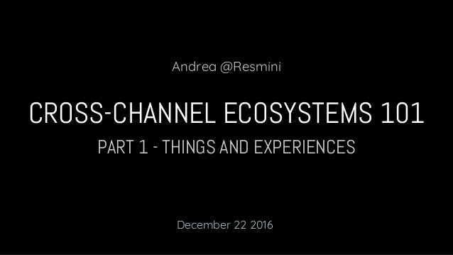 PART 1 - THINGS AND EXPERIENCES CROSS-CHANNEL ECOSYSTEMS 101 Andrea @Resmini December 22 2016