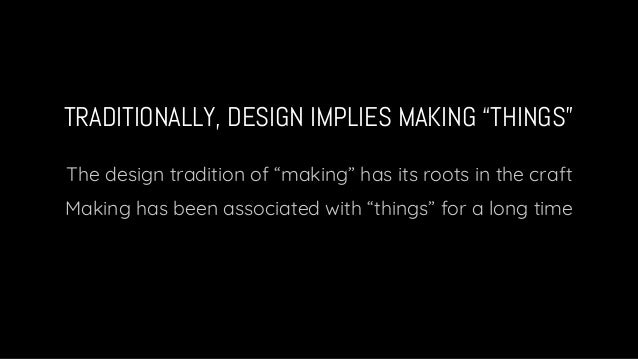 """TRADITIONALLY, DESIGN IMPLIES MAKING """"THINGS"""" The design tradition of """"making"""" has its roots in the craft Making has been ..."""