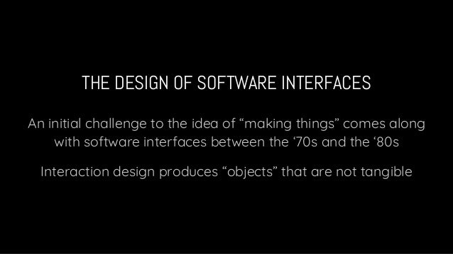 """THE DESIGN OF SOFTWARE INTERFACES An initial challenge to the idea of """"making things"""" comes along with software interfaces..."""