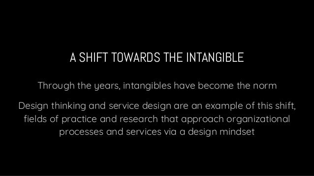 A SHIFT TOWARDS THE INTANGIBLE Through the years, intangibles have become the norm Design thinking and service design are ...