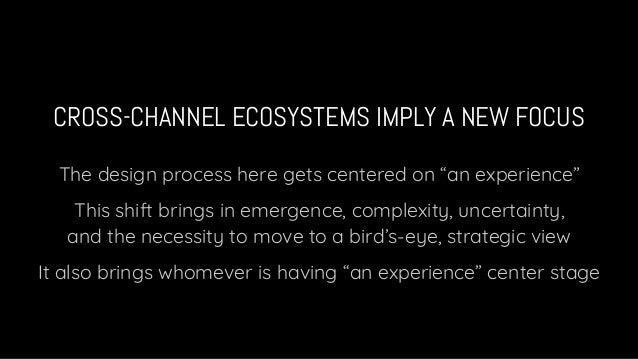 """CROSS-CHANNEL ECOSYSTEMS IMPLY A NEW FOCUS The design process here gets centered on """"an experience"""" This shift brings in e..."""
