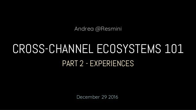 PART 2 - EXPERIENCES CROSS-CHANNEL ECOSYSTEMS 101 Andrea @Resmini December 29 2016