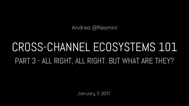 PART 3 - ALL RIGHT, ALL RIGHT. BUT WHAT ARE THEY? CROSS-CHANNEL ECOSYSTEMS 101 Andrea @Resmini January 5 2017