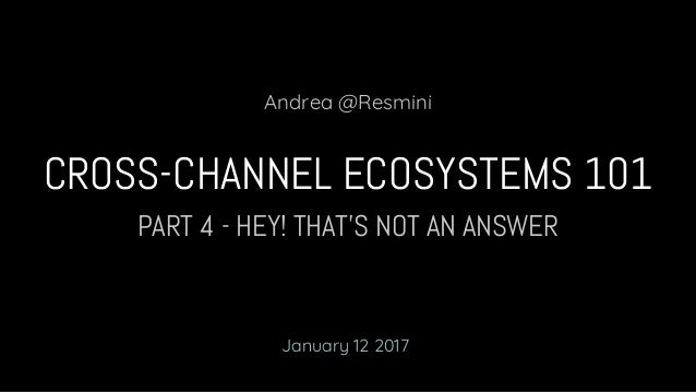 PART 4 - HEY! THAT'S NOT AN ANSWER CROSS-CHANNEL ECOSYSTEMS 101 Andrea @Resmini January 12 2017