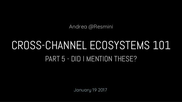 PART 5 - DID I MENTION THESE? CROSS-CHANNEL ECOSYSTEMS 101 Andrea @Resmini January 19 2017