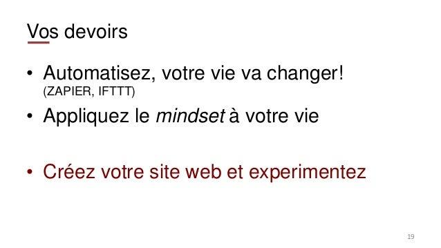Vos devoirs • Automatisez, votre vie va changer! (ZAPIER, IFTTT) • Appliquez le mindset à votre vie • Créez votre site web...