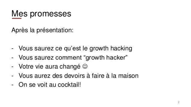 """Mes promesses Après la présentation: - Vous saurez ce qu'est le growth hacking - Vous saurez comment """"growth hacker"""" - Vot..."""