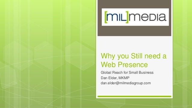 Why you Still need a Web Presence Global Reach for Small Business Dan Elder, MKMP dan.elder@milmediagroup.com