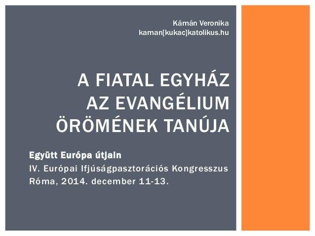 Együtt Európa útjain IV. Európai Ifjúságpasztorációs Kongresszus Róma, 2014. december 11-13. A FIATAL EGYHÁZ AZ EVANGÉLIUM...