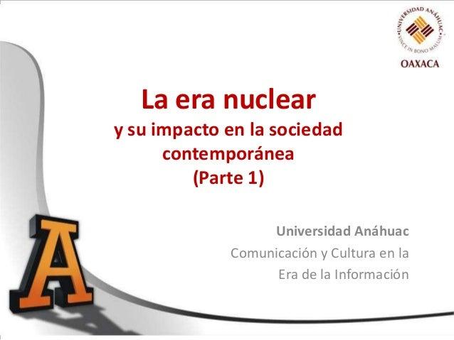 La era nuclear y su impacto en la sociedad contemporánea (Parte 1) Universidad Anáhuac Comunicación y Cultura en la Era de...