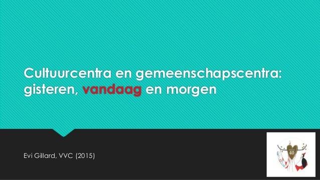 Cultuurcentra en gemeenschapscentra: gisteren, vandaag en morgen Evi Gillard, VVC (2015)