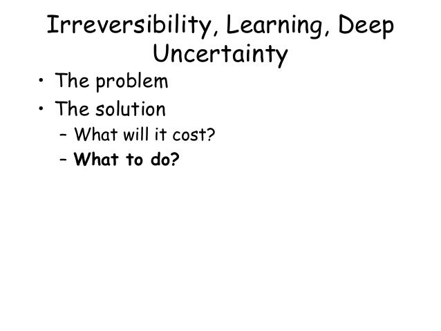 Irreversibility, Learning, Deep Uncertainty • The problem • The solution – What will it cost? – What to do?