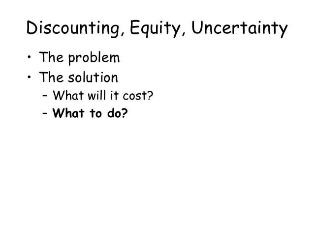Discounting, Equity, Uncertainty • The problem • The solution – What will it cost? – What to do?