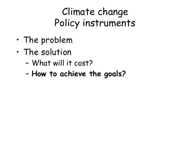Climate change Policy instruments • The problem • The solution – What will it cost? – How to achieve the goals?