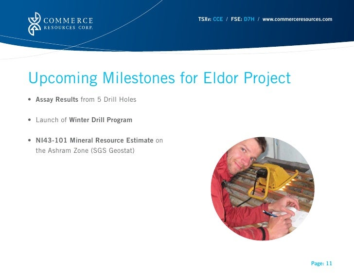 TSXv: CCE / FSE: D7H / www.commerceresources.comUpcoming Milestones for Eldor Project• Assay Results from 5 Drill Holes• L...