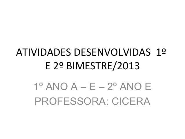 ATIVIDADES DESENVOLVIDAS 1º E 2º BIMESTRE/2013 1º ANO A – E – 2º ANO E PROFESSORA: CICERA