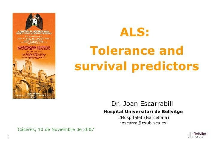 ALS:  Tolerance and survival predictors Cáceres, 10 de Noviembre de 2007 Dr. Joan Escarrabill   Hospital Universitari de B...