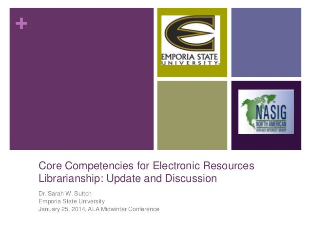 +  Core Competencies for Electronic Resources Librarianship: Update and Discussion Dr. Sarah W. Sutton Emporia State Unive...