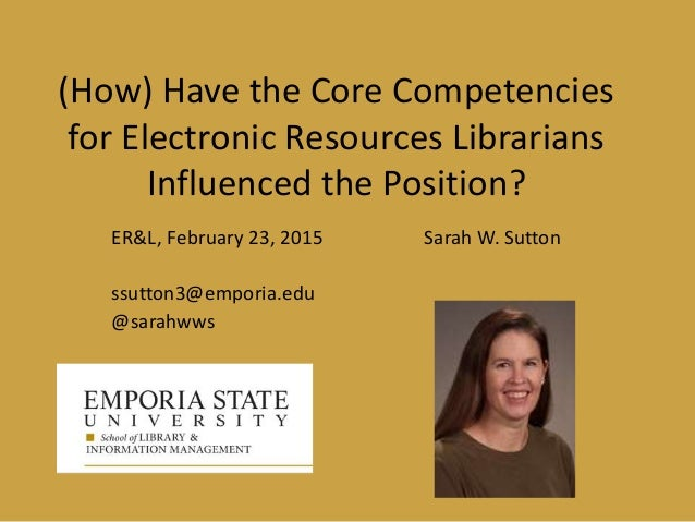 (How) Have the Core Competencies for Electronic Resources Librarians Influenced the Position? ER&L, February 23, 2015 Sara...