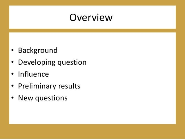 Overview • Background • Developing question • Influence • Preliminary results • New questions